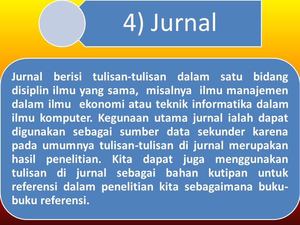 4) Jurnal Jurnal berisi tulisan-tulisan dalam satu bidang disiplin ilmu yang sama, misalnya ilmu manajemen dalam ilmu ekonomi atau teknik informatika dalam ilmu komputer.