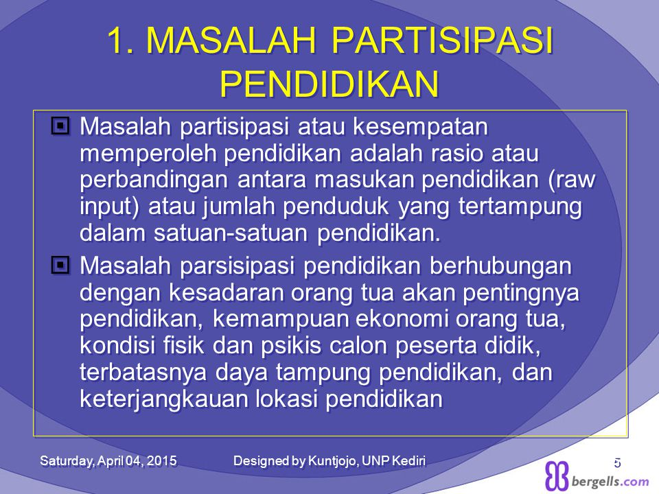 1. MASALAH PARTISIPASI PENDIDIKAN  Masalah partisipasi atau kesempatan memperoleh pendidikan adalah rasio atau perbandingan antara masukan pendidikan