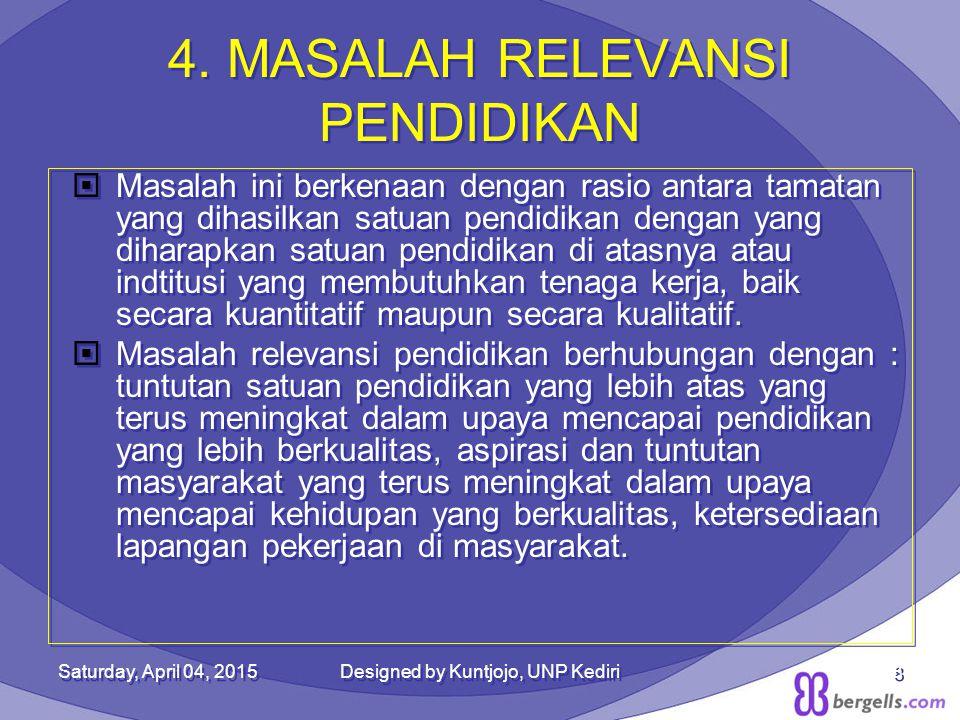 4. MASALAH RELEVANSI PENDIDIKAN  Masalah ini berkenaan dengan rasio antara tamatan yang dihasilkan satuan pendidikan dengan yang diharapkan satuan pe