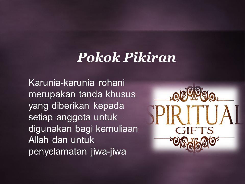 Pokok Pikiran Karunia-karunia rohani merupakan tanda khusus yang diberikan kepada setiap anggota untuk digunakan bagi kemuliaan Allah dan untuk penyel