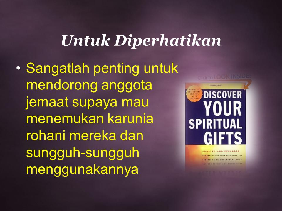Untuk Diperhatikan Sangatlah penting untuk mendorong anggota jemaat supaya mau menemukan karunia rohani mereka dan sungguh-sungguh menggunakannya