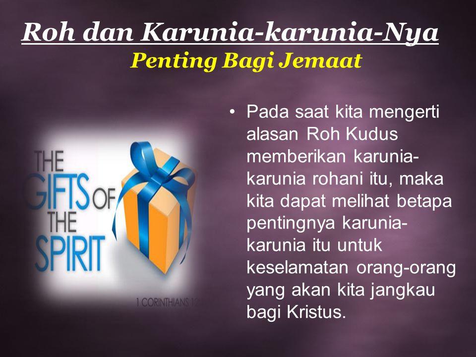 Roh dan Karunia-karunia-Nya Penting Bagi Jemaat Pada saat kita mengerti alasan Roh Kudus memberikan karunia- karunia rohani itu, maka kita dapat melih