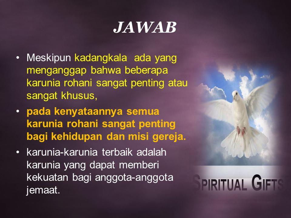 JAWAB Meskipun kadangkala ada yang menganggap bahwa beberapa karunia rohani sangat penting atau sangat khusus, pada kenyataannya semua karunia rohani