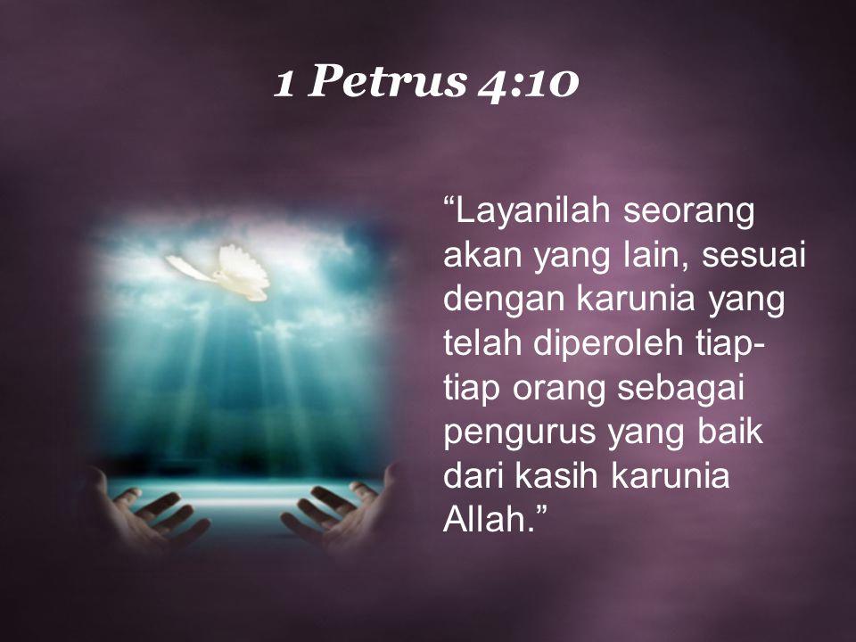 """1 Petrus 4:10 """"Layanilah seorang akan yang lain, sesuai dengan karunia yang telah diperoleh tiap- tiap orang sebagai pengurus yang baik dari kasih kar"""
