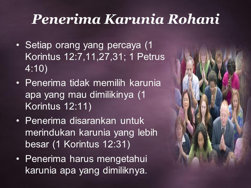 Penerima Karunia Rohani Setiap orang yang percaya (1 Korintus 12:7,11,27,31; 1 Petrus 4:10) Penerima tidak memilih karunia apa yang mau dimilikinya (1