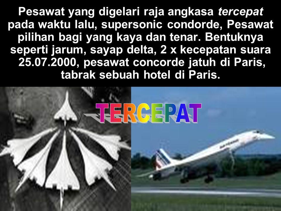 Pesawat yang digelari raja angkasa tercepat pada waktu lalu, supersonic condorde, Pesawat pilihan bagi yang kaya dan tenar. Bentuknya seperti jarum, s