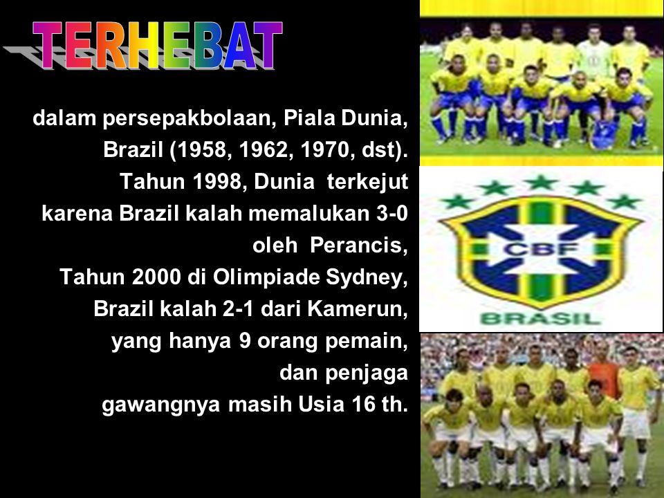 dalam persepakbolaan, Piala Dunia, Brazil (1958, 1962, 1970, dst). Tahun 1998, Dunia terkejut karena Brazil kalah memalukan 3-0 oleh Perancis, Tahun 2