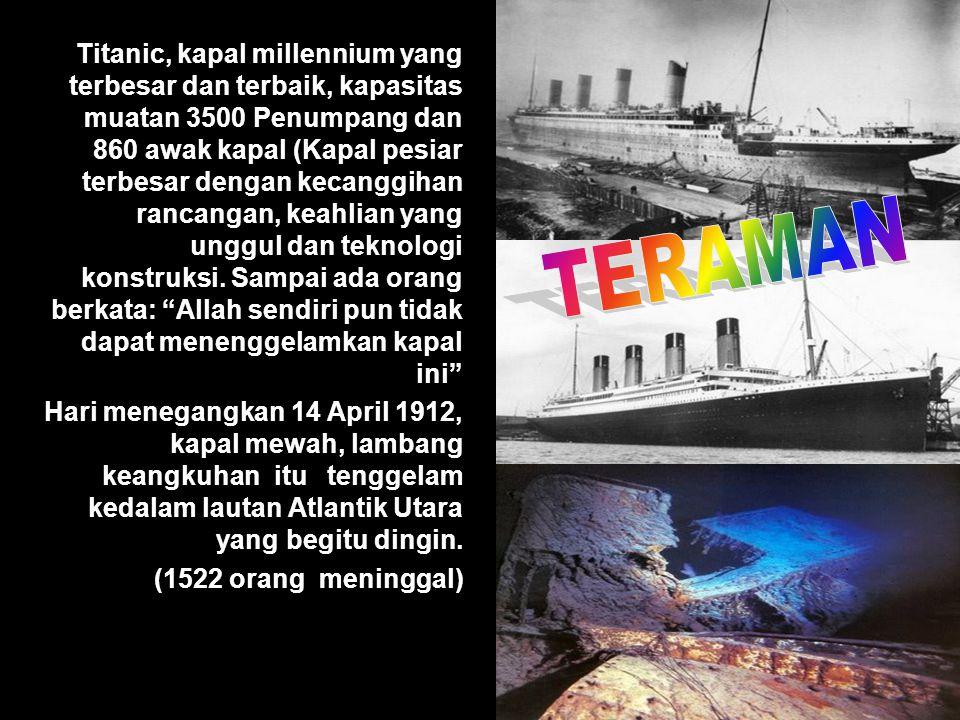 Titanic, kapal millennium yang terbesar dan terbaik, kapasitas muatan 3500 Penumpang dan 860 awak kapal (Kapal pesiar terbesar dengan kecanggihan ranc