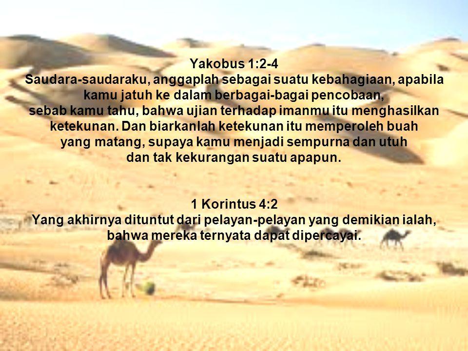 Yakobus 1:2-4 Saudara-saudaraku, anggaplah sebagai suatu kebahagiaan, apabila kamu jatuh ke dalam berbagai-bagai pencobaan, sebab kamu tahu, bahwa uji