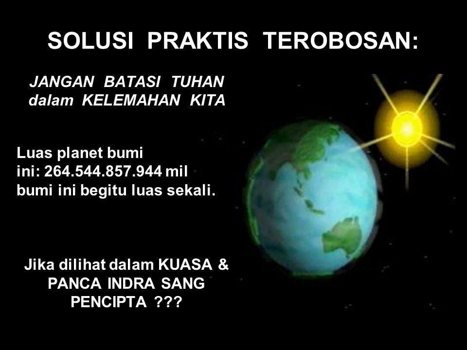 SOLUSI PRAKTIS TEROBOSAN: JANGAN BATASI TUHAN dalam KELEMAHAN KITA Luas planet bumi ini: 264.544.857.944 mil bumi ini begitu luas sekali. Jika dilihat