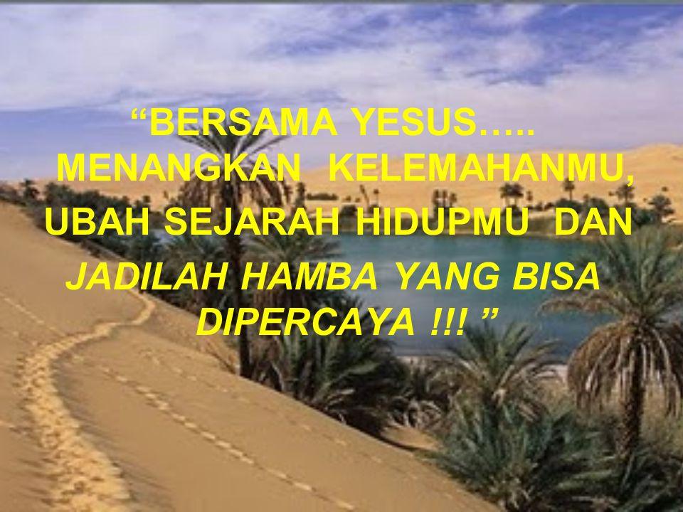 """""""BERSAMA YESUS….. MENANGKAN KELEMAHANMU, UBAH SEJARAH HIDUPMU DAN JADILAH HAMBA YANG BISA DIPERCAYA !!! """""""