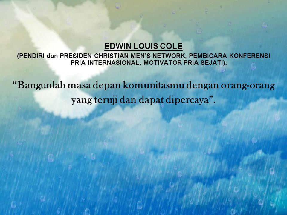 """EDWIN LOUIS COLE (PENDIRI dan PRESIDEN CHRISTIAN MEN'S NETWORK, PEMBICARA KONFERENSI PRIA INTERNASIONAL, MOTIVATOR PRIA SEJATI): """"Bangunlah masa depan"""
