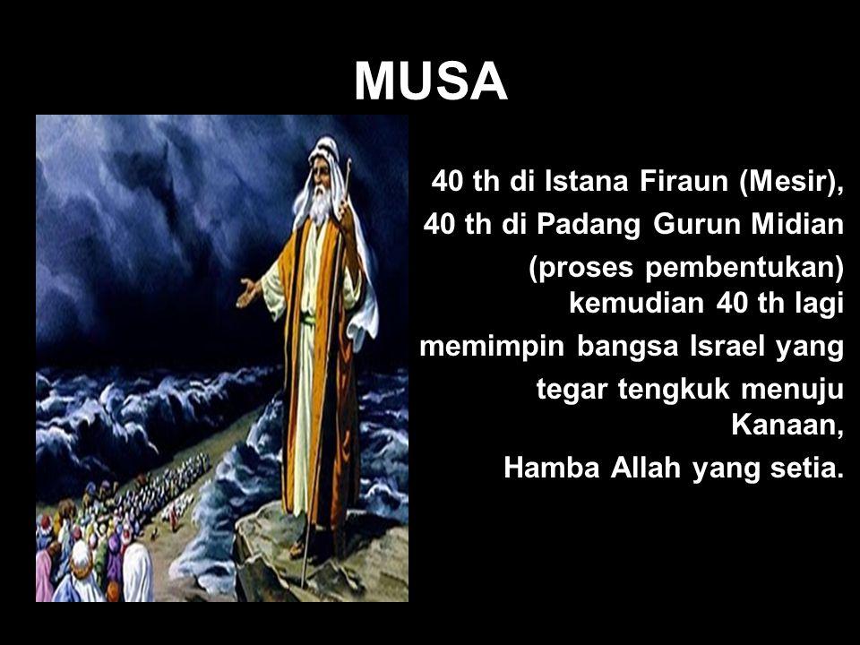MUSA 40 th di Istana Firaun (Mesir), 40 th di Padang Gurun Midian (proses pembentukan) kemudian 40 th lagi memimpin bangsa Israel yang tegar tengkuk m