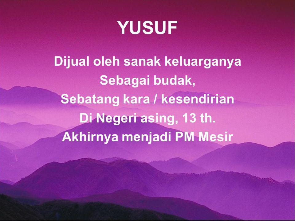 YUSUF Dijual oleh sanak keluarganya Sebagai budak, Sebatang kara / kesendirian Di Negeri asing, 13 th. Akhirnya menjadi PM Mesir