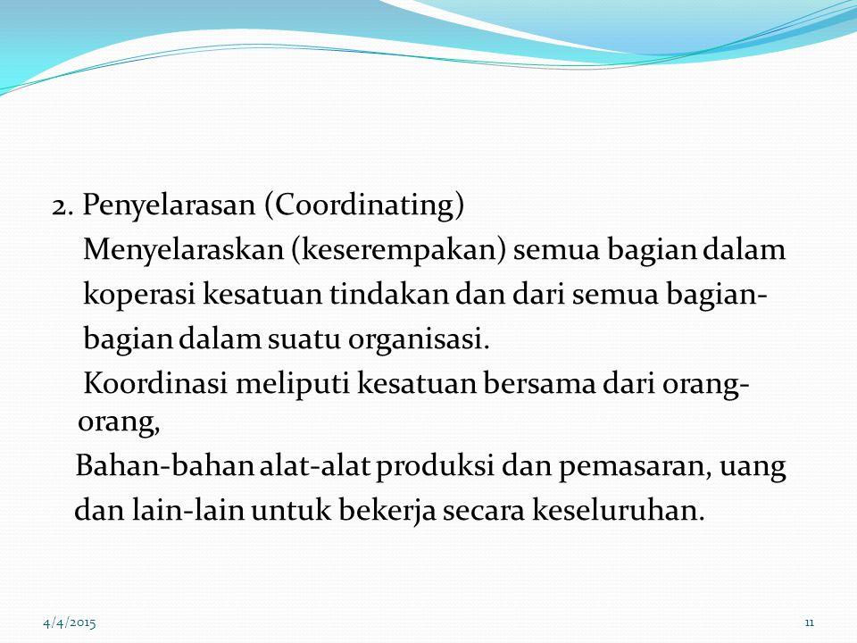 2. Penyelarasan (Coordinating) Menyelaraskan (keserempakan) semua bagian dalam koperasi kesatuan tindakan dan dari semua bagian- bagian dalam suatu or