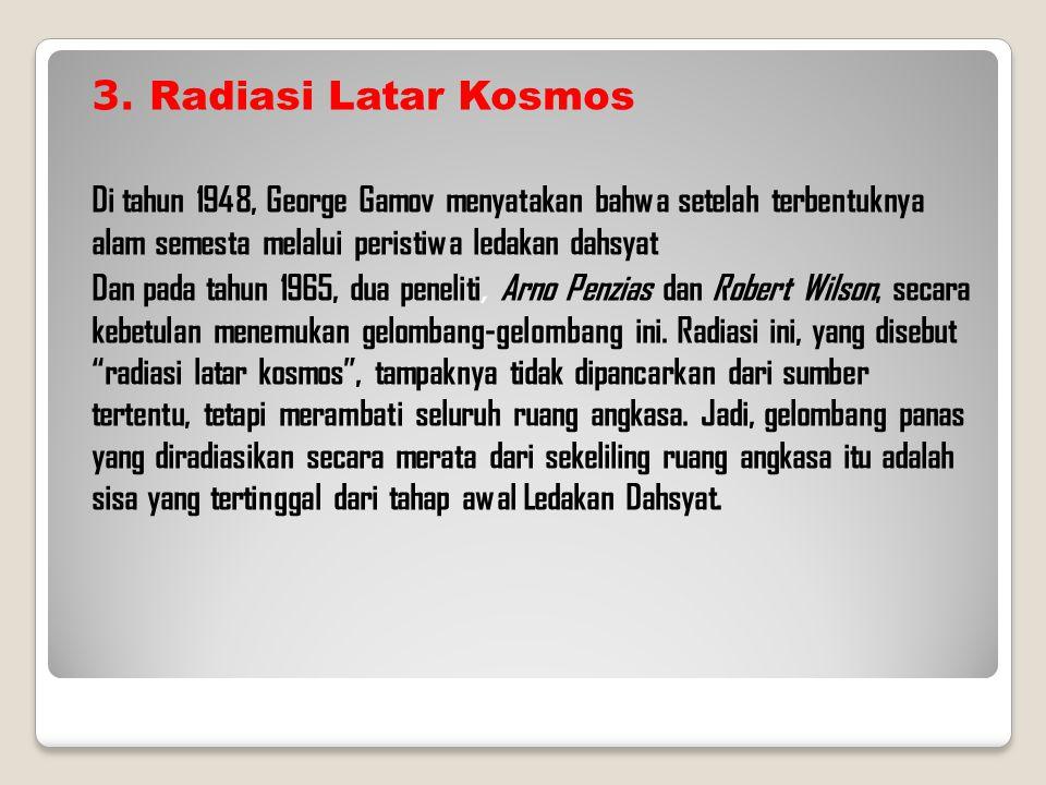 3. Radiasi Latar Kosmos Di tahun 1948, George Gamov menyatakan bahwa setelah terbentuknya alam semesta melalui peristiwa ledakan dahsyat Dan pada tahu