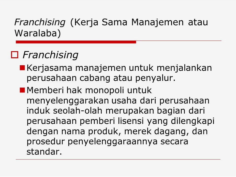 Franchising (Kerja Sama Manajemen atau Waralaba)  Franchising Kerjasama manajemen untuk menjalankan perusahaan cabang atau penyalur. Memberi hak mono