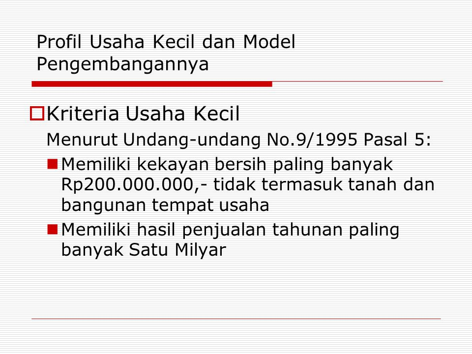 Profil Usaha Kecil dan Model Pengembangannya  Kriteria Usaha Kecil Menurut Undang-undang No.9/1995 Pasal 5: Memiliki kekayan bersih paling banyak Rp2