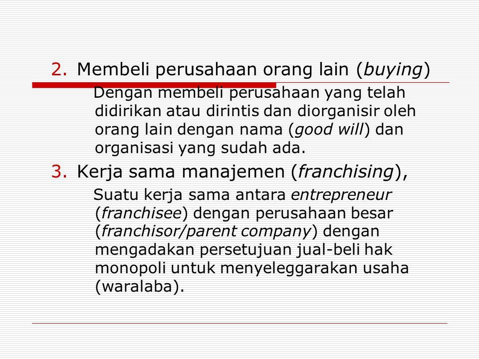 2.Membeli perusahaan orang lain (buying) Dengan membeli perusahaan yang telah didirikan atau dirintis dan diorganisir oleh orang lain dengan nama (goo