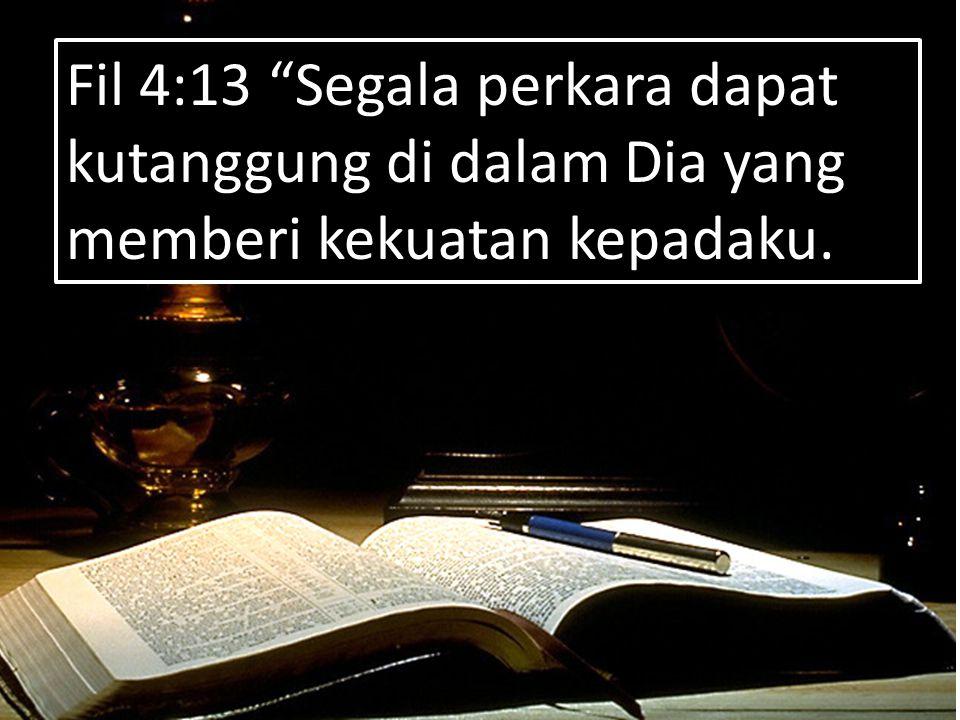 """15/118 Fil 4:13 """"Segala perkara dapat kutanggung di dalam Dia yang memberi kekuatan kepadaku."""