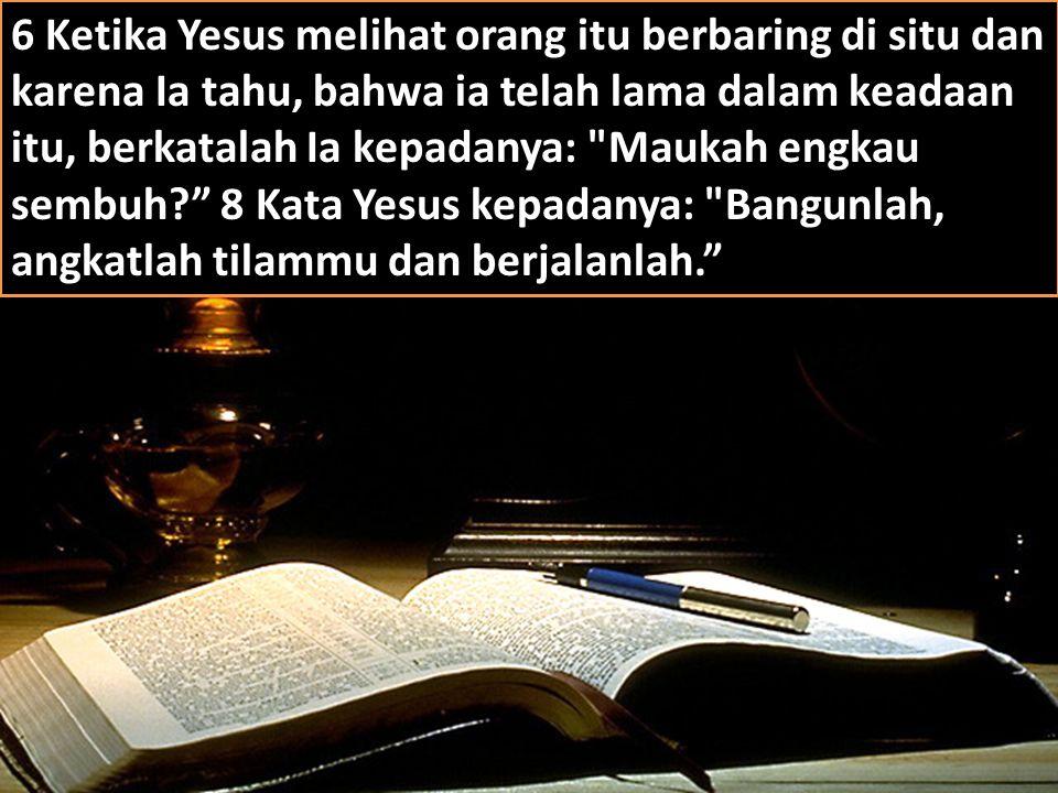 20/118 6 Ketika Yesus melihat orang itu berbaring di situ dan karena Ia tahu, bahwa ia telah lama dalam keadaan itu, berkatalah Ia kepadanya: