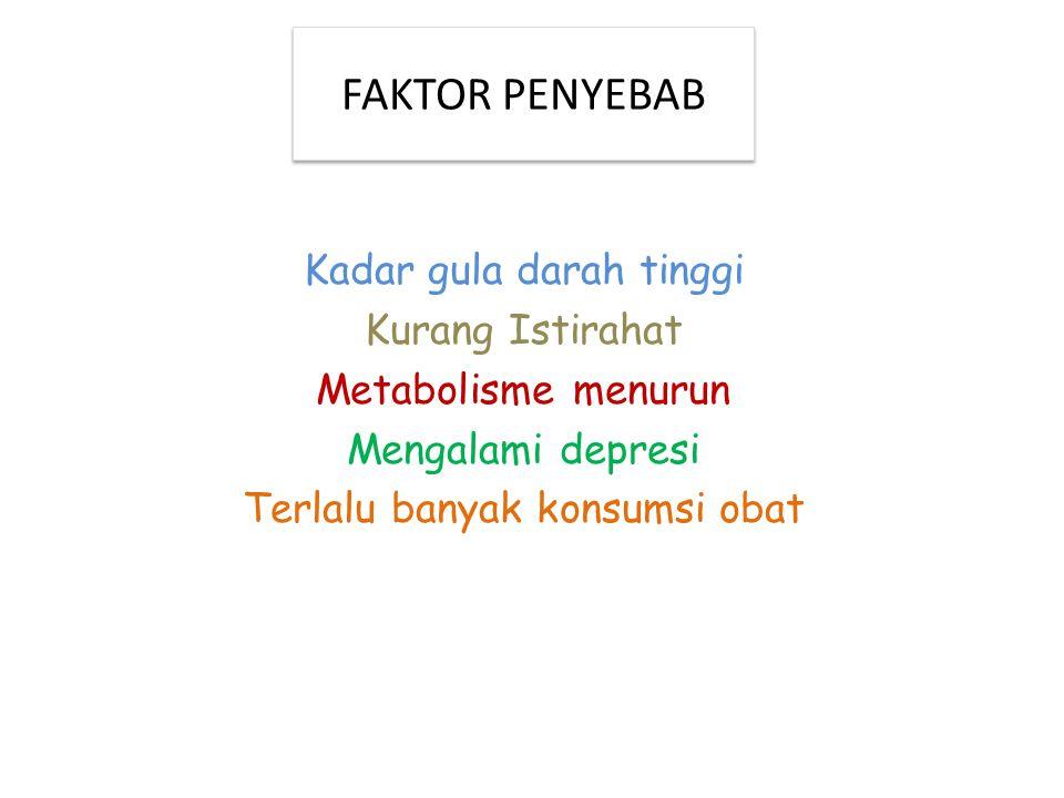 FAKTOR PENYEBAB Kadar gula darah tinggi Kurang Istirahat Metabolisme menurun Mengalami depresi Terlalu banyak konsumsi obat