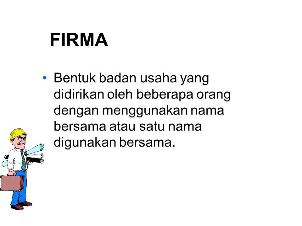FIRMA Bentuk badan usaha yang didirikan oleh beberapa orang dengan menggunakan nama bersama atau satu nama digunakan bersama.