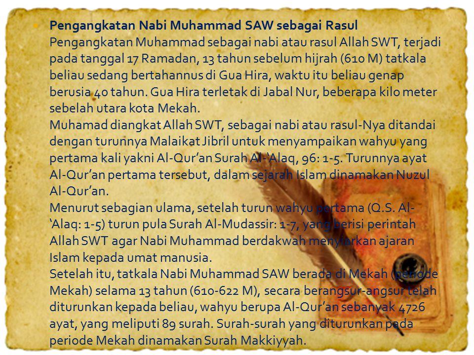  Pengangkatan Nabi Muhammad SAW sebagai Rasul Pengangkatan Muhammad sebagai nabi atau rasul Allah SWT, terjadi pada tanggal 17 Ramadan, 13 tahun sebelum hijrah (610 M) tatkala beliau sedang bertahannus di Gua Hira, waktu itu beliau genap berusia 40 tahun.