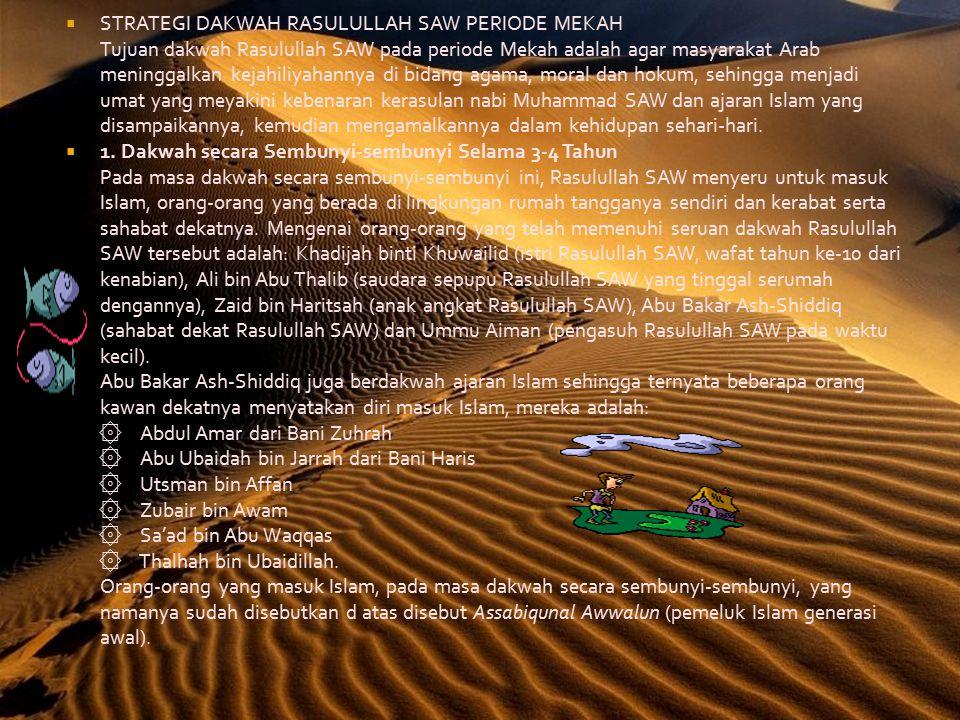  STRATEGI DAKWAH RASULULLAH SAW PERIODE MEKAH Tujuan dakwah Rasulullah SAW pada periode Mekah adalah agar masyarakat Arab meninggalkan kejahiliyahannya di bidang agama, moral dan hokum, sehingga menjadi umat yang meyakini kebenaran kerasulan nabi Muhammad SAW dan ajaran Islam yang disampaikannya, kemudian mengamalkannya dalam kehidupan sehari-hari.