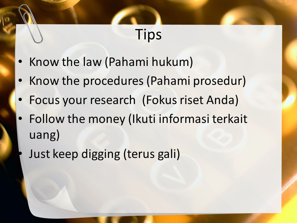 Tips Know the law (Pahami hukum) Know the procedures (Pahami prosedur) Focus your research (Fokus riset Anda) Follow the money (Ikuti informasi terkai