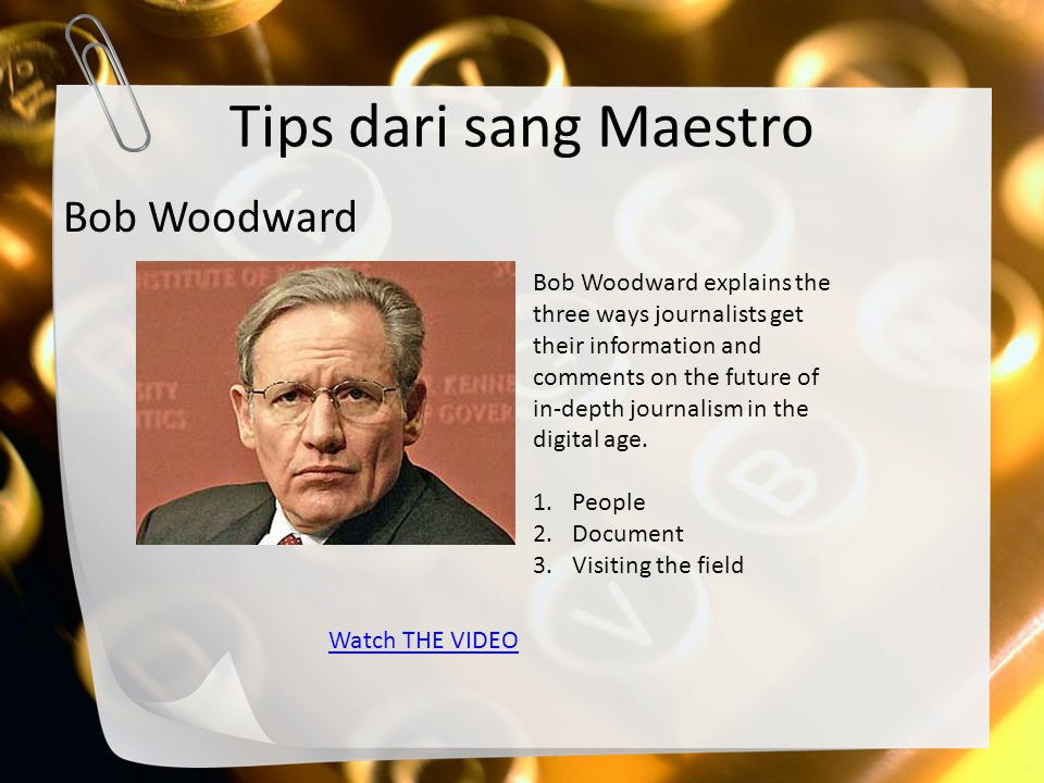 Tips dari sang Maestro Bob Woodward Bob Woodward explains the three ways journalists get their information and comments on the future of in-depth jour