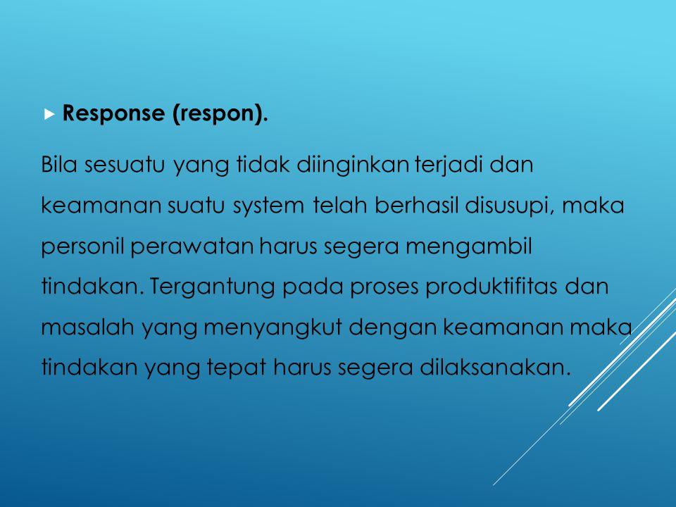  Response (respon). Bila sesuatu yang tidak diinginkan terjadi dan keamanan suatu system telah berhasil disusupi, maka personil perawatan harus seger