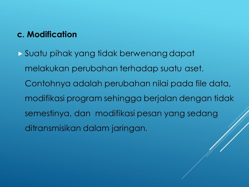 c. Modification  Suatu pihak yang tidak berwenang dapat melakukan perubahan terhadap suatu aset. Contohnya adalah perubahan nilai pada file data, mod