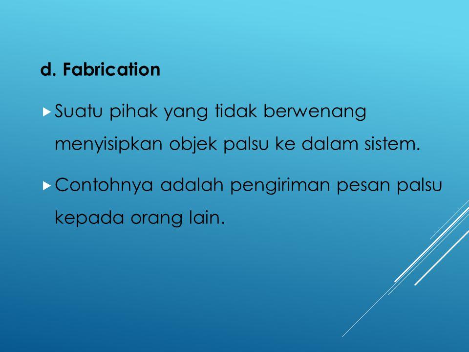 d. Fabrication  Suatu pihak yang tidak berwenang menyisipkan objek palsu ke dalam sistem.  Contohnya adalah pengiriman pesan palsu kepada orang lain