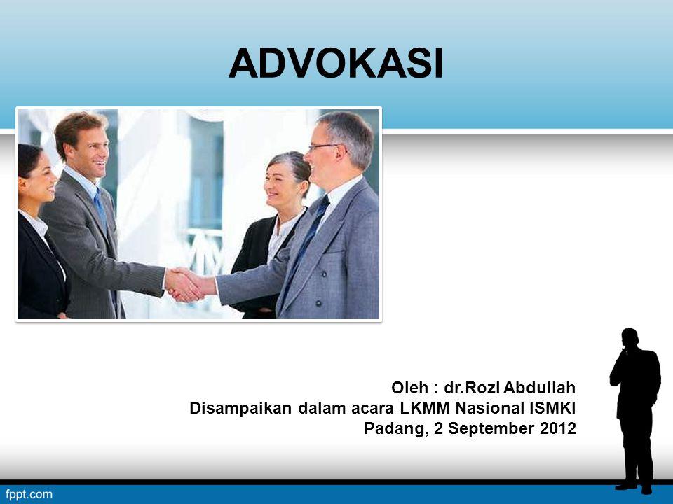 ADVOKASI Oleh : dr.Rozi Abdullah Disampaikan dalam acara LKMM Nasional ISMKI Padang, 2 September 2012