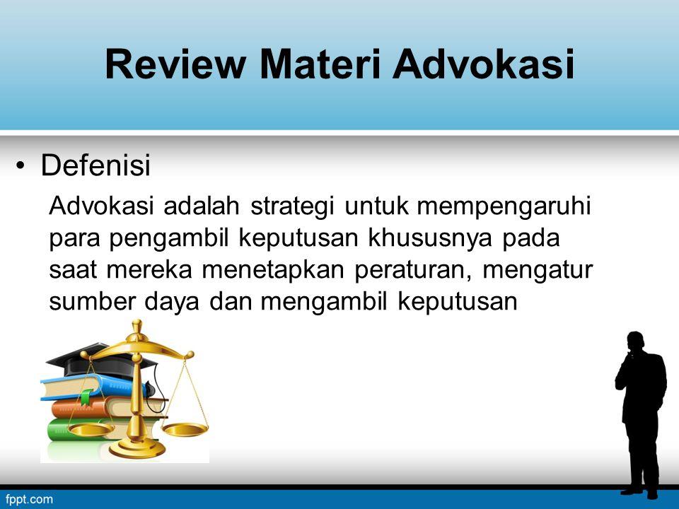 Review Materi Advokasi Defenisi Advokasi adalah strategi untuk mempengaruhi para pengambil keputusan khususnya pada saat mereka menetapkan peraturan, mengatur sumber daya dan mengambil keputusan