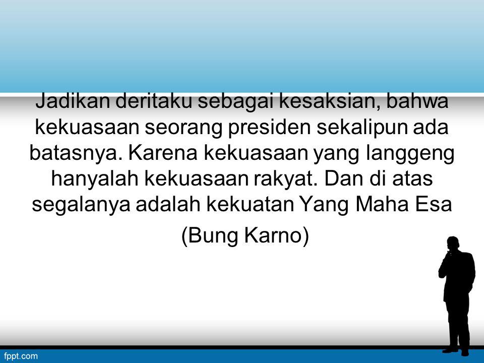 Jadikan deritaku sebagai kesaksian, bahwa kekuasaan seorang presiden sekalipun ada batasnya. Karena kekuasaan yang langgeng hanyalah kekuasaan rakyat.