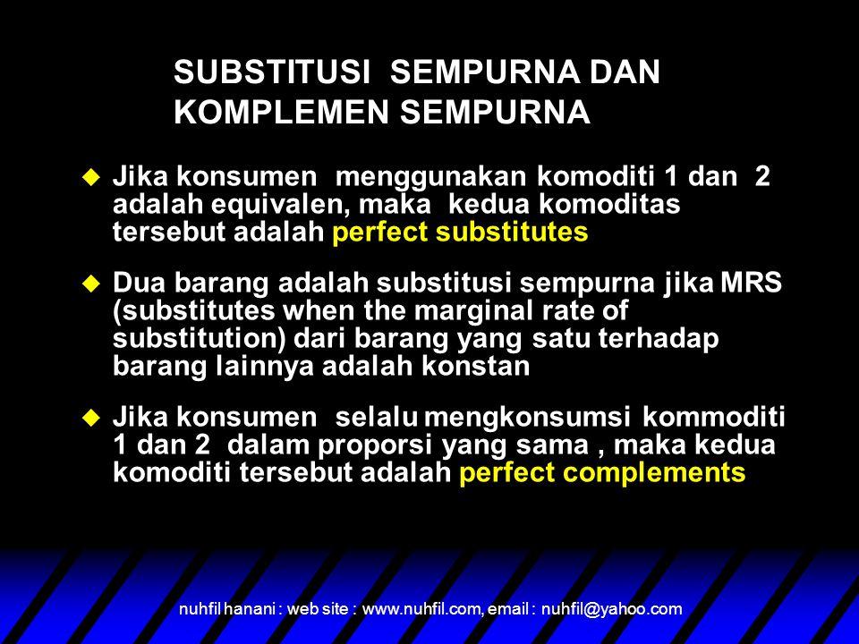 nuhfil hanani : web site : www.nuhfil.com, email : nuhfil@yahoo.com u Jika konsumen menggunakan komoditi 1 dan 2 adalah equivalen, maka kedua komoditas tersebut adalah perfect substitutes u Dua barang adalah substitusi sempurna jika MRS (substitutes when the marginal rate of substitution) dari barang yang satu terhadap barang lainnya adalah konstan u Jika konsumen selalu mengkonsumsi kommoditi 1 dan 2 dalam proporsi yang sama, maka kedua komoditi tersebut adalah perfect complements SUBSTITUSI SEMPURNA DAN KOMPLEMEN SEMPURNA