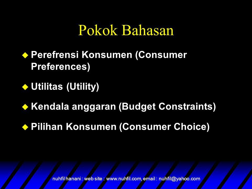 nuhfil hanani : web site : www.nuhfil.com, email : nuhfil@yahoo.com Pokok Bahasan u Perefrensi Konsumen (Consumer Preferences) u Utilitas (Utility) u Kendala anggaran (Budget Constraints) u Pilihan Konsumen (Consumer Choice)