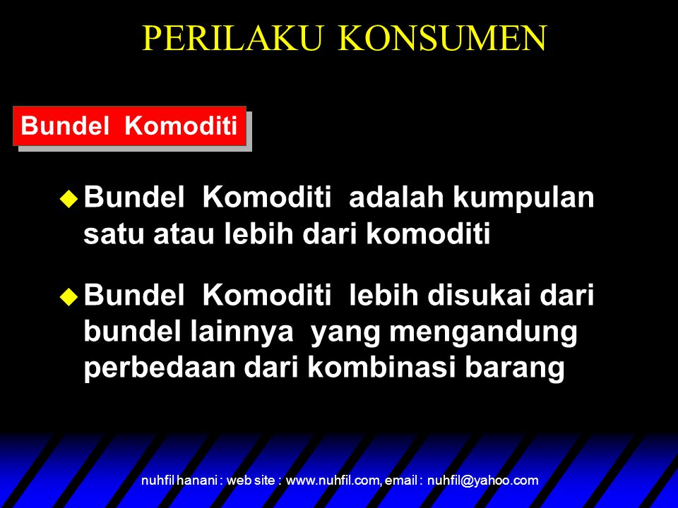 nuhfil hanani : web site : www.nuhfil.com, email : nuhfil@yahoo.com PERILAKU KONSUMEN u Bundel Komoditi adalah kumpulan satu atau lebih dari komoditi u Bundel Komoditi lebih disukai dari bundel lainnya yang mengandung perbedaan dari kombinasi barang Bundel Komoditi