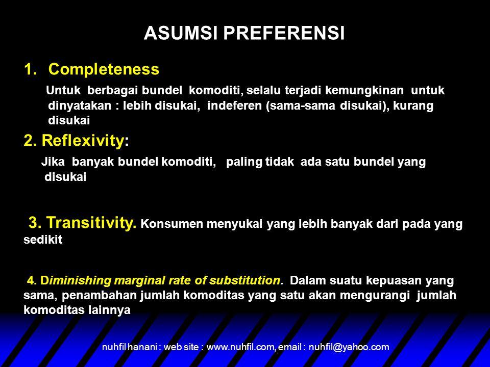 nuhfil hanani : web site : www.nuhfil.com, email : nuhfil@yahoo.com ASUMSI PREFERENSI 1.Completeness Untuk berbagai bundel komoditi, selalu terjadi kemungkinan untuk dinyatakan : lebih disukai, indeferen (sama-sama disukai), kurang disukai 2.