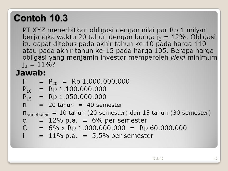 Contoh 10.3 PT XYZ menerbitkan obligasi dengan nilai par Rp 1 milyar berjangka waktu 20 tahun dengan bunga j 2 = 12%. Obligasi itu dapat ditebus pada