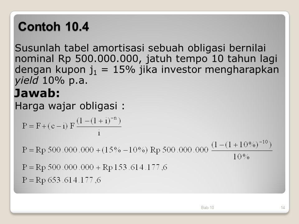 Contoh 10.4 Bab 1014 Susunlah tabel amortisasi sebuah obligasi bernilai nominal Rp 500.000.000, jatuh tempo 10 tahun lagi dengan kupon j 1 = 15% jika
