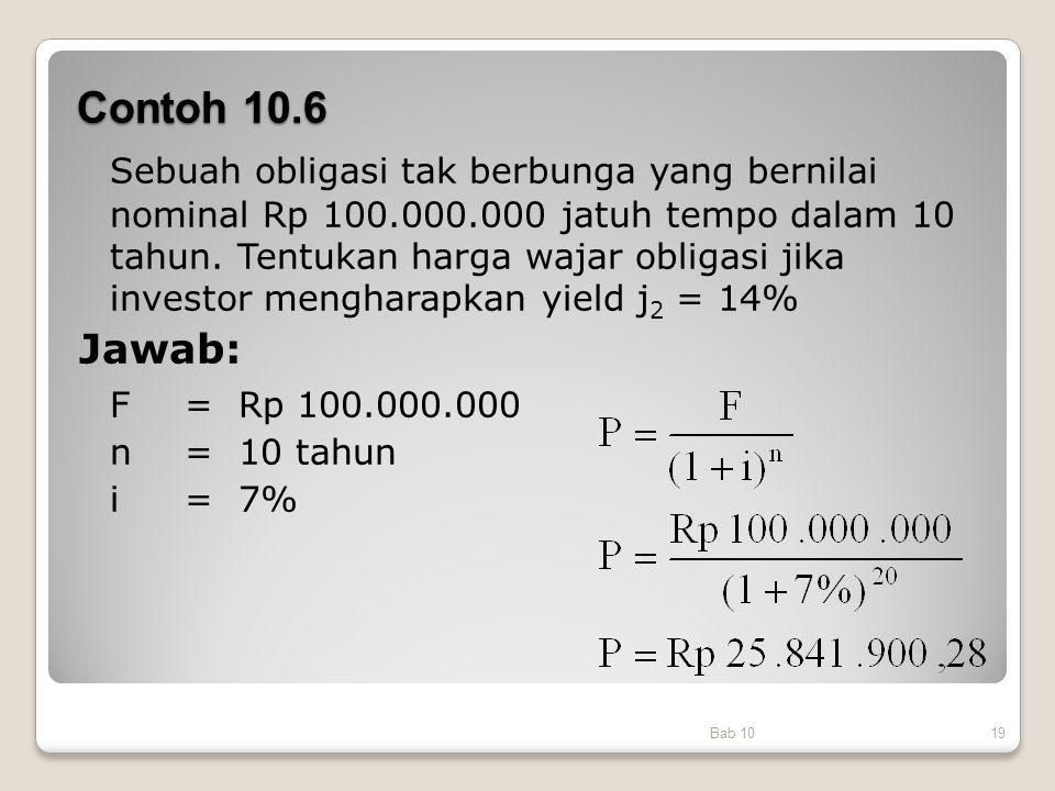 Contoh 10.6 Bab 1019 Sebuah obligasi tak berbunga yang bernilai nominal Rp 100.000.000 jatuh tempo dalam 10 tahun. Tentukan harga wajar obligasi jika