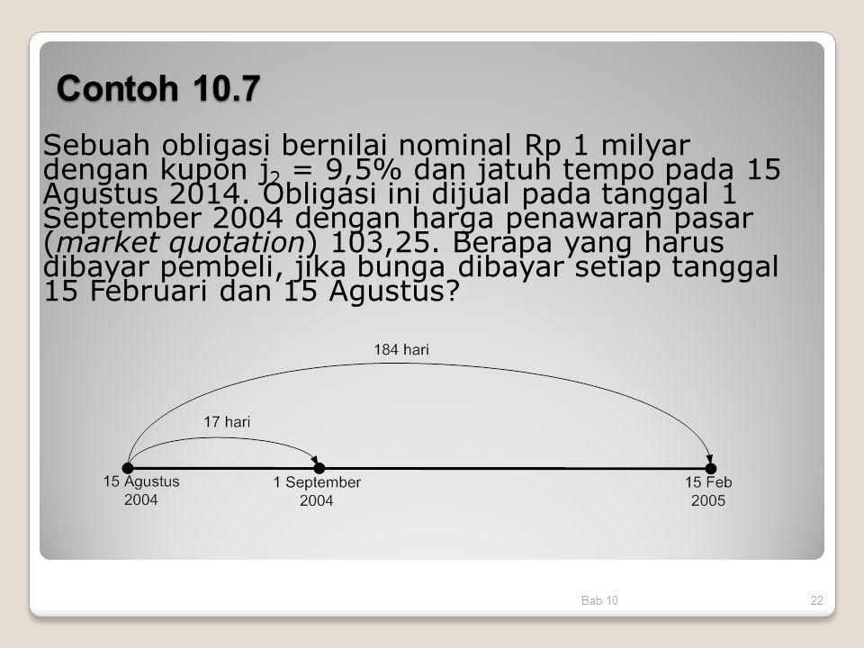 Contoh 10.7 Bab 1022 Sebuah obligasi bernilai nominal Rp 1 milyar dengan kupon j 2 = 9,5% dan jatuh tempo pada 15 Agustus 2014. Obligasi ini dijual pa