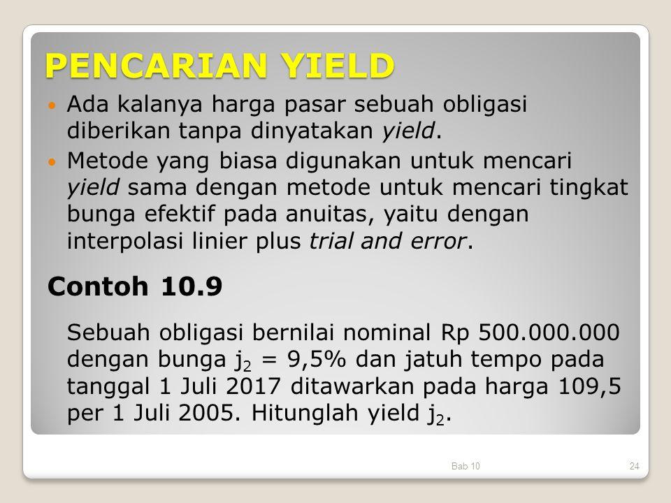 PENCARIAN YIELD Ada kalanya harga pasar sebuah obligasi diberikan tanpa dinyatakan yield. Metode yang biasa digunakan untuk mencari yield sama dengan
