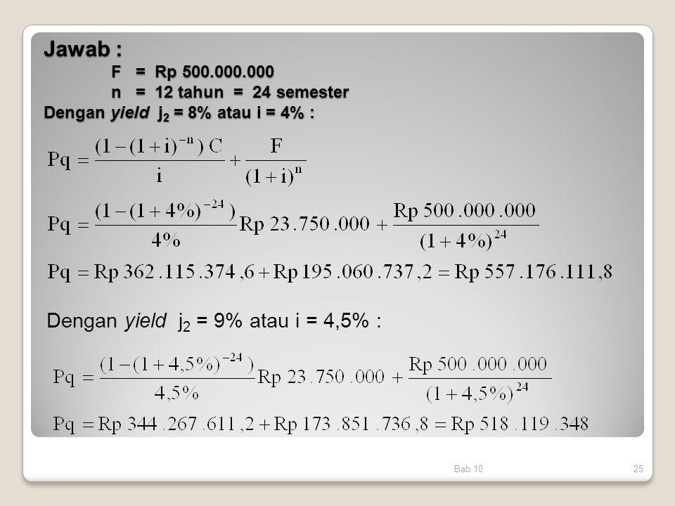 Jawab : F = Rp 500.000.000 n = 12 tahun = 24 semester Dengan yield j 2 = 8% atau i = 4% : Bab 1025 Dengan yield j 2 = 9% atau i = 4,5% :