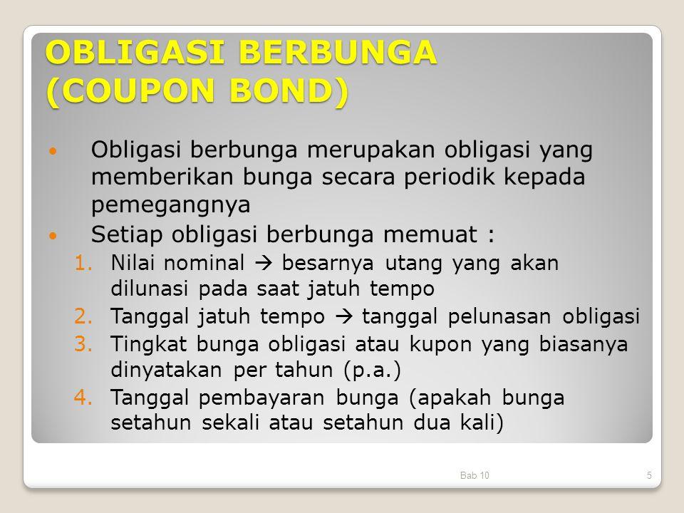 OBLIGASI BERBUNGA (COUPON BOND) Obligasi berbunga merupakan obligasi yang memberikan bunga secara periodik kepada pemegangnya Setiap obligasi berbunga