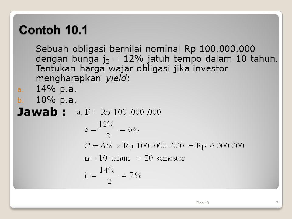 Contoh 10.1 Bab 107 Sebuah obligasi bernilai nominal Rp 100.000.000 dengan bunga j 2 = 12% jatuh tempo dalam 10 tahun. Tentukan harga wajar obligasi j