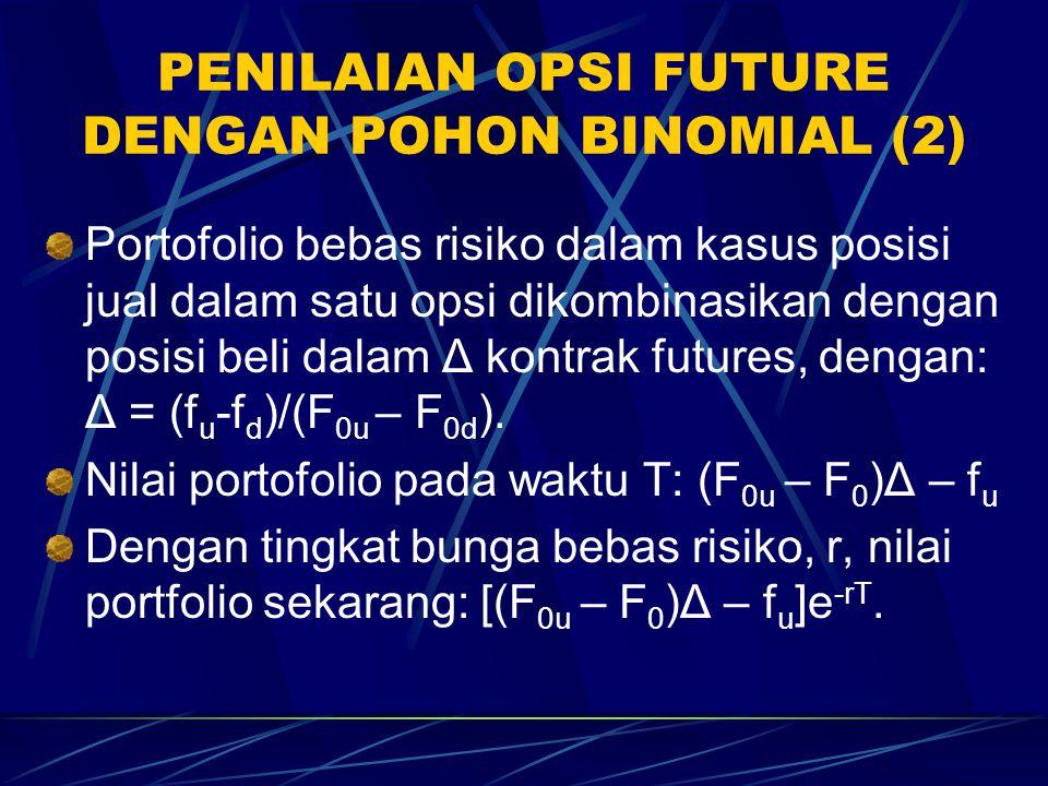 PENILAIAN OPSI FUTURE DENGAN POHON BINOMIAL (1) Perbedaan kunci pohon binomial untuk opsi saham dengan opsi futures: dalam opsi futures tidak ada biay